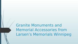 Granite Monuments and Memorial Accessories from Larsen's Memorials Winnipeg.pptx